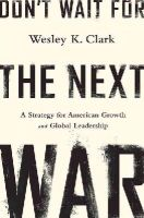 Clark, Wesley K. - Don't Wait for the Next War: A Strategy for American Growth and Global Leadership - 9781610394338 - V9781610394338