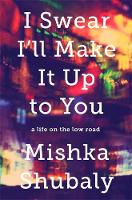 Shubaly, Mishka - I Swear I'll Make It Up to You: A Life on the Low Road - 9781610395588 - V9781610395588