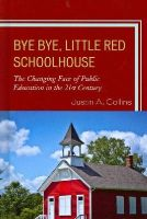 Collins, Justin A. - Bye Bye, Little Red Schoolhouse: The Changing Face of Public Education in the 21st Century - 9781610487504 - V9781610487504
