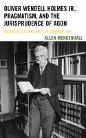 Mendenhall, Allen - Oliver Wendell Holmes Jr., Pragmatism, and the Jurisprudence of Agon: Aesthetic Dissent and the Common Law - 9781611487916 - V9781611487916