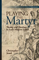 Semk, Christopher - Playing the Martyr: Theater and Theology in Early Modern France (Scènes Francophones) - 9781611488036 - V9781611488036