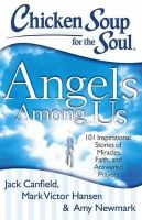 Canfield, Jack, Hansen, Mark Victor, Newmark, Amy - Chicken Soup for the Soul: Angels Among Us: 101 Inspirational Stories of Miracles, Faith, and Answered Prayers - 9781611599060 - V9781611599060