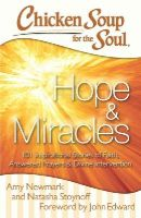 Newmark, Amy, Stoynoff, Natasha - Chicken Soup for the Soul: Hope & Miracles: 101 Inspirational Stories of Faith, Answered Prayers, and Divine Intervention - 9781611599442 - V9781611599442