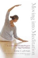 Cushman, Anne - Moving into Meditation: A 12-Week Mindfulness Program for Yoga Practitioners - 9781611800982 - V9781611800982