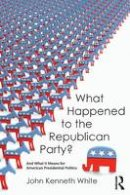 White, John Kenneth - What Happened to the Republican Party?: And What It Means for American Presidential Politics - 9781612059228 - V9781612059228