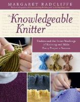 Radcliffe, Margaret - The Knowledgeable Knitter: Understand the Inner Workings of Knitting and Make Every Project a Success - 9781612120409 - V9781612120409