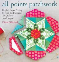 Gilleland, Diane - All Points Patchwork: English Paper Piecing beyond the Hexagon for Quilts & Small Projects - 9781612124209 - V9781612124209