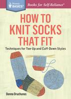 Druchunas, Donna - How to Knit Socks That Fit: Techniques for Toe-Up and Cuff-Down Styles. A Storey BASICS® Title - 9781612125411 - V9781612125411
