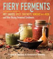 Shockey, Kirsten K., Shockey, Christopher - Fiery Ferments: 70 Stimulating Recipes for Hot Sauces, Spicy Chutneys, Kimchis with Kick, and Other Blazing Fermented Condiments - 9781612127286 - V9781612127286