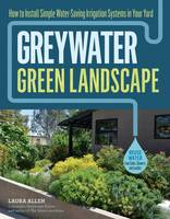 Allen, Laura - Greywater, Green Landscape: How to Install Simple Water-Saving Irrigation Systems in Your Yard - 9781612128399 - V9781612128399