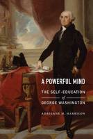 Harrison, Adrienne M. - A Powerful Mind: The Self-Education of George Washington - 9781612347257 - V9781612347257