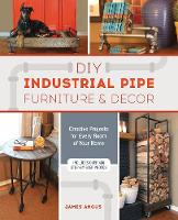 Angus, James - DIY Industrial Pipe Furniture and Decor: Creative Projects for Every Room of Your Home - 9781612436067 - V9781612436067