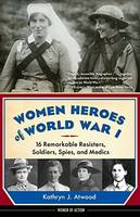 Atwood, Kathryn J. - Women Heroes of World War I: 16 Remarkable Resisters, Soldiers, Spies, and Medics (Women of Action) - 9781613735954 - V9781613735954