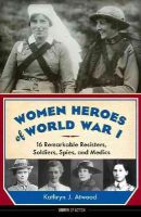 Atwood, Kathryn J. - Women Heroes of World War I: 16 Remarkable Resisters, Soldiers, Spies, and Medics (Women of Action) - 9781613746868 - V9781613746868