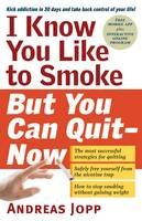 Jopp, Andreas - I Know You Like to Smoke, But You Can Quit - Now: Stop Smoking in 30 Days - 9781615190898 - 9781615190898