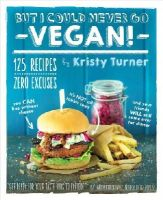 Turner, Kristy - But I Could Never Go Vegan!: 125 Recipes That Prove You Can Live Without Cheese, It's Not All Rabbit Food, and Your Friends Will Still Come Over for Dinner - 9781615192106 - V9781615192106