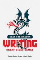 Bryant, Robert Denton, Giglio, Keith - Slay the Dragon: Writing Great Video Games - 9781615932290 - V9781615932290