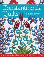 Harvey, Tamsin - Constantinople Quilts: 8 Stunning Appliqué Projects Inspired by Turkish Iznik Tiles - 9781617450112 - V9781617450112