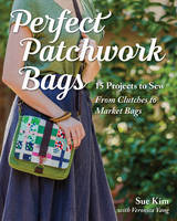 Kim, Sue - Perfect Patchwork Bags: 15 Projects to Sew - From Clutches to Market Bags - 9781617451454 - V9781617451454