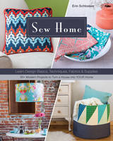 Schlosser, Erin - Sew Home: Learn Design Basics, Techniques, Fabrics & Supplies - 30+ Modern Projects to Turn a House into YOUR Home - 9781617451584 - V9781617451584