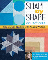 Walters, Angela - Shape by Shape, Collection 2: Free-Motion Quilting with Angela Walters  70+ More Designs for Blocks, Backgrounds & Borders - 9781617451829 - V9781617451829