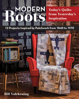 Volckening, Bill - Modern Roots - Today's Quilts from Yesterday's Inspiration: 12 Projects Inspired by Patchwork from 1840 to 1970 - 9781617452031 - V9781617452031