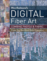 Redmond, Wen - Wen Redmond's Digital Fiber Art: Combine Photos & Fabric - Create Your Own Mixed-Media Masterpiece - 9781617452697 - V9781617452697
