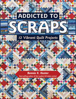 Hunter, Bonnie K. - Addicted to Scraps: 12 Vibrant Quilt Projects - 9781617453038 - V9781617453038