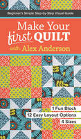 Anderson, Alex - Make Your First Quilt with Alex Anderson: Beginner's Simple Step-by-Step Visual Guide  1 Fun Block, 12 Easy Layout Options, 4 Sizes - 9781617453182 - V9781617453182