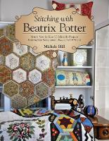 Hill, Michele - Stitching with Beatrix Potter: Stitch, Sew & Give 10 Adorable Projects Featuring Peter Rabbit, Jemima Puddle-Duck & Friends - 9781617456107 - V9781617456107