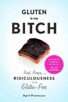 Peveteaux, April - Gluten Is My Bitch: Rants, Recipes, and Ridiculousness for the Gluten-Free - 9781617691577 - V9781617691577