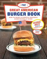Motz, George - The Great American Burger Book: How to Make Authentic Regional Hamburgers at Home - 9781617691829 - V9781617691829