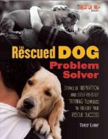 Libby, Tracy J. - The Rescued Dog Problem Solver: Stories of Inspiration and Step-by-Step Training Techniques to Ensure Your Rescue Success - 9781620081396 - V9781620081396