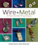Dickerson, Jane, Peck, Denise - Wire + Metal: 30 Easy Metalsmithing Designs - 9781620331408 - V9781620331408