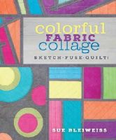 Bleiweiss, Sue - Colorful Fabric Collage: Sketch, Fuse, Quilt! - 9781620336922 - V9781620336922
