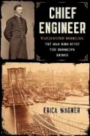 Wagner, Erica - Chief Engineer: Washington Roebling, the Man Who Built the Brooklyn Bridge - 9781620400517 - 9781620400517