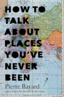 Bayard, Pierre - How to Talk About Places You've Never Been: On the Importance of Armchair Travel - 9781620401378 - V9781620401378