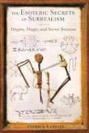 Lepetit, Patrick - The Esoteric Secrets of Surrealism: Origins, Magic, and Secret Societies - 9781620551752 - V9781620551752