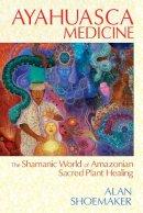 Shoemaker, Alan - Ayahuasca Medicine: The Shamanic World of Amazonian Sacred Plant Healing - 9781620551936 - V9781620551936