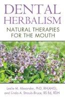 Alexander Ph.D.  RH(AHG), Leslie M., Straub-Bruce BS Ed  RDH, Linda A. - Dental Herbalism: Natural Therapies for the Mouth - 9781620551950 - V9781620551950