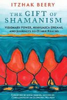 Beery, Itzhak - The Gift of Shamanism: Visionary Power, Ayahuasca Dreams, and Journeys to Other Realms - 9781620553725 - V9781620553725