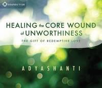 Adyashanti - Healing the Core Wound of Unworthiness - 9781622036516 - V9781622036516