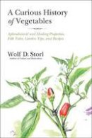 Storl, Wolf D. - A Curious History of Vegetables: Aphrodisiacal and Healing Properties, Folk Tales, Garden Tips, and Recipes - 9781623170394 - V9781623170394