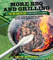 Mitchell, Eric - More BBQ and Grilling for the Big Green Egg and Other Kamado-Style Cookers: An Independent Cookbook Including New Smoking, Grilling, Baking and Roasting Recipes - 9781624142376 - V9781624142376