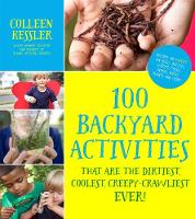 Kessler, Colleen - 100 Backyard Activities That Are the Dirtiest, Coolest, Creepy-Crawliest Ever!: Become an Expert on Bugs, Beetles, Worms, Frogs, Snakes, Birds, Plants and More - 9781624143731 - V9781624143731
