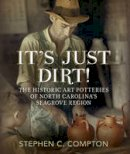 Compton, Stephen C. - It's Just Dirt!: The Historic Art Potteries of North Carolina's Seagrove Region (America Through Time) - 9781625450548 - V9781625450548