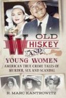 Kantrowitz, R. Marc - Old Whiskey and Young Women: American True Crime: Tales of Murder, Sex and Scandal - 9781625451088 - V9781625451088