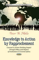 Mbile, Peter N - Knowledge to Action by Rapprochement: Counsel to Actors Seeking Impact Through Policy and Reform of Institutions in Central Africa (African Political, Economic and Security Issues) - 9781626183551 - V9781626183551