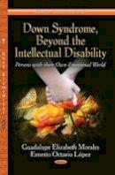 Morales, Guadalupe Elizabeth; Lopez, Ernesto Octavio - Down Syndrome, Beyond the Intellectual Disability - 9781626184671 - V9781626184671