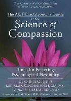Tirch PhD, Dennis, Schoendorff MA  MSc, Benjamin, Silberstein PsyD, Laura R. - The ACT Practitioner's Guide to the Science of Compassion: Tools for Fostering Psychological Flexibility - 9781626250550 - V9781626250550